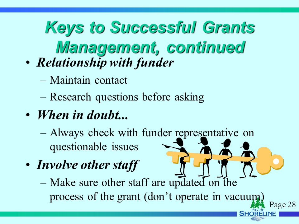 Page 28 Keys to Successful Grants Management, continued Relationship with funder –Maintain contact –Research questions before asking When in doubt...