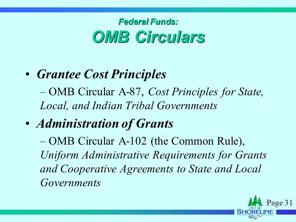 Page 31 Federal Funds: OMB Circulars Grantee Cost Principles – OMB Circular A-87, Cost Principles for State, Local, and Indian Tribal Governments Administration of Grants – OMB Circular A-102 (the Common Rule), Uniform Administrative Requirements for Grants and Cooperative Agreements to State and Local Governments