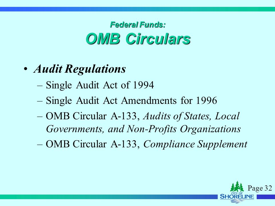 Page 32 Federal Funds: OMB Circulars Audit Regulations –Single Audit Act of 1994 –Single Audit Act Amendments for 1996 –OMB Circular A-133, Audits of States, Local Governments, and Non-Profits Organizations –OMB Circular A-133, Compliance Supplement