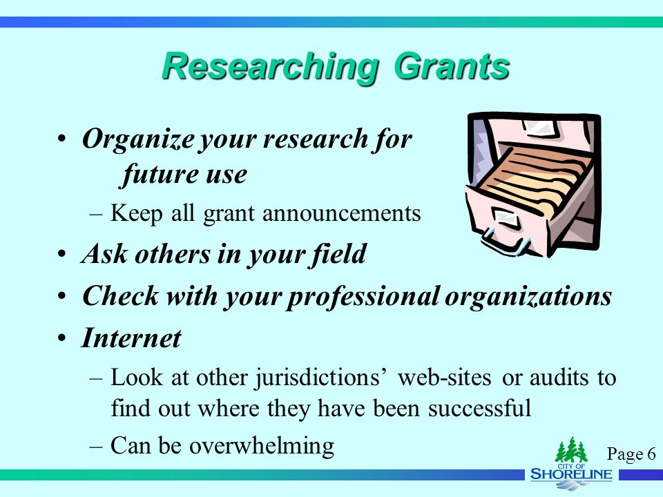 Page 6 Researching Grants Organize your research for future use –Keep all grant announcements Ask others in your field Check with your professional organizations Internet –Look at other jurisdictions' web-sites or audits to find out where they have been successful –Can be overwhelming