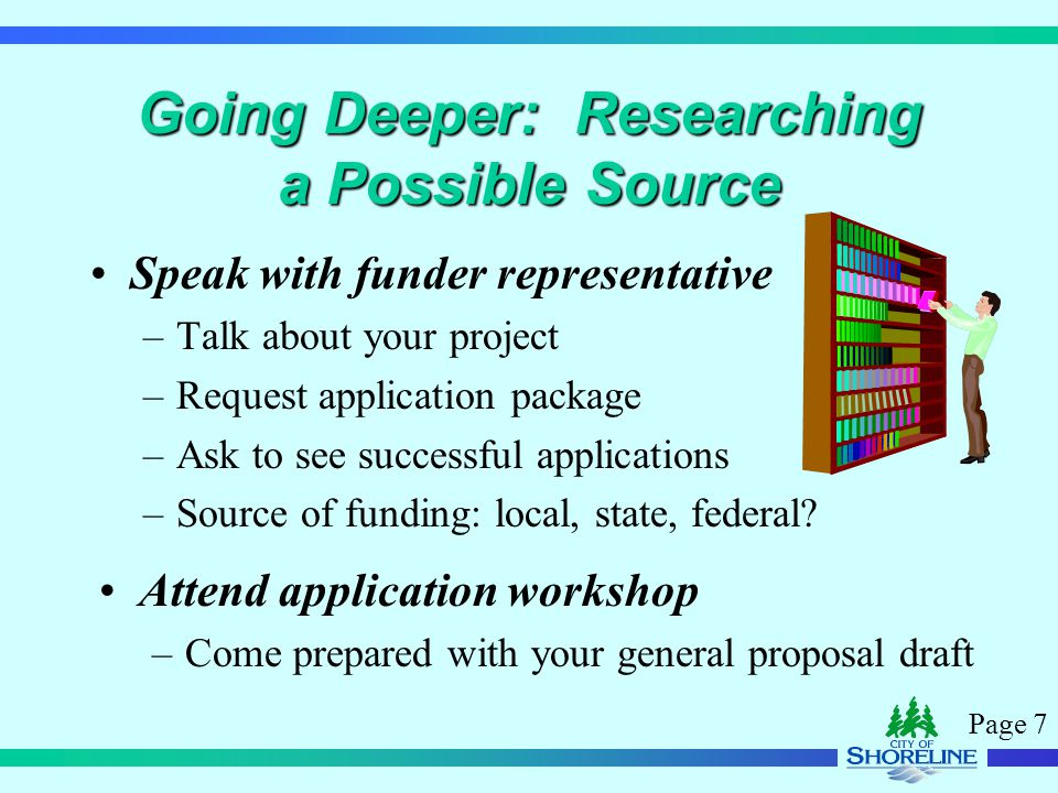 Page 7 Going Deeper: Researching a Possible Source Speak with funder representative –Talk about your project –Request application package –Ask to see successful applications –Source of funding: local, state, federal.
