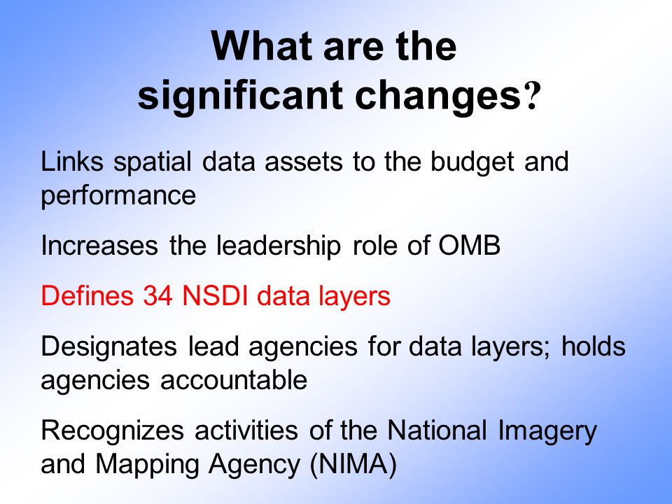 What are the significant changes ? Links spatial data assets to the budget and performance Increases the leadership role of OMB Defines 34 NSDI data l