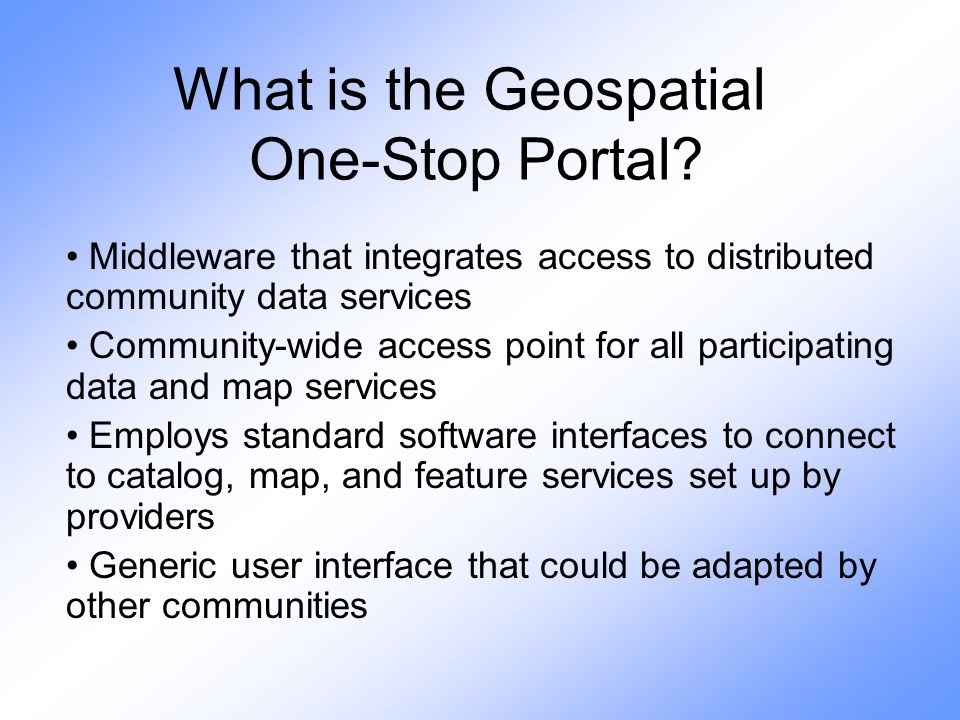 What is the Geospatial One-Stop Portal? Middleware that integrates access to distributed community data services Community-wide access point for all p
