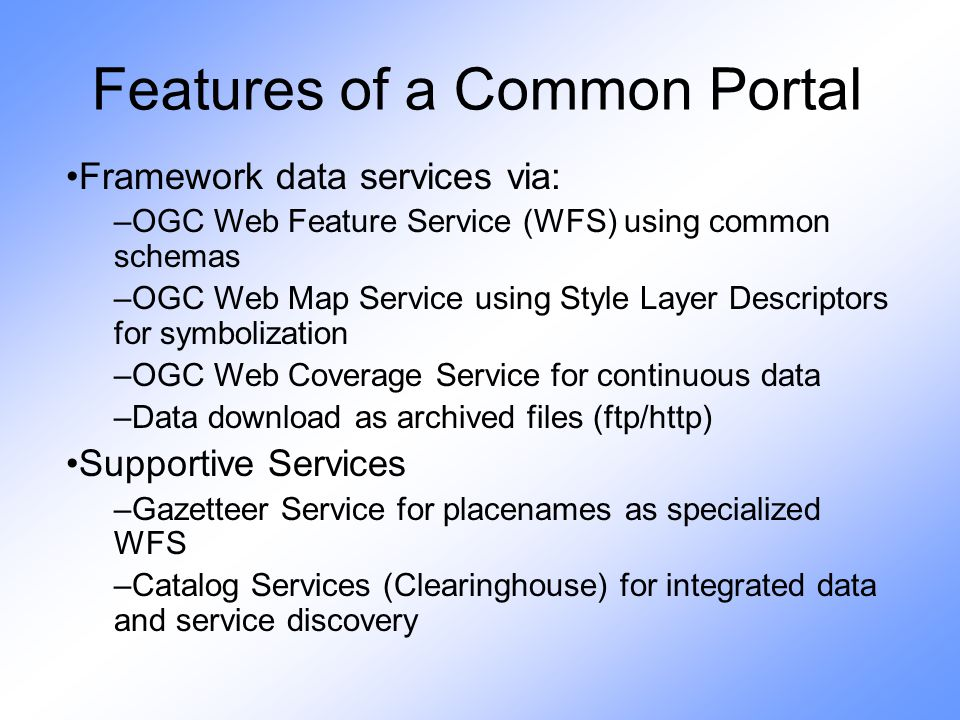 Features of a Common Portal Framework data services via: –OGC Web Feature Service (WFS) using common schemas –OGC Web Map Service using Style Layer Descriptors for symbolization –OGC Web Coverage Service for continuous data –Data download as archived files (ftp/http) Supportive Services –Gazetteer Service for placenames as specialized WFS –Catalog Services (Clearinghouse) for integrated data and service discovery