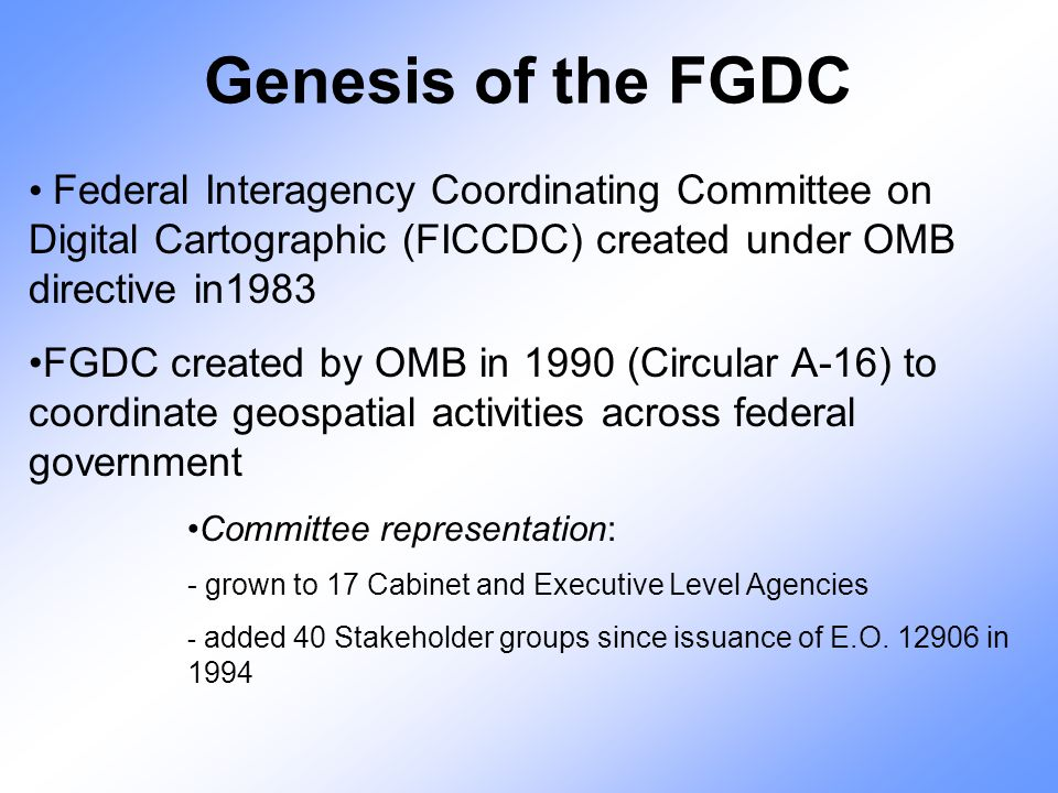 Genesis of the FGDC Federal Interagency Coordinating Committee on Digital Cartographic (FICCDC) created under OMB directive in1983 FGDC created by OMB in 1990 (Circular A-16) to coordinate geospatial activities across federal government Committee representation: - grown to 17 Cabinet and Executive Level Agencies - added 40 Stakeholder groups since issuance of E.O.
