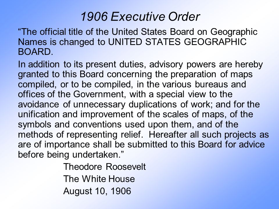 1906 Executive Order The official title of the United States Board on Geographic Names is changed to UNITED STATES GEOGRAPHIC BOARD.