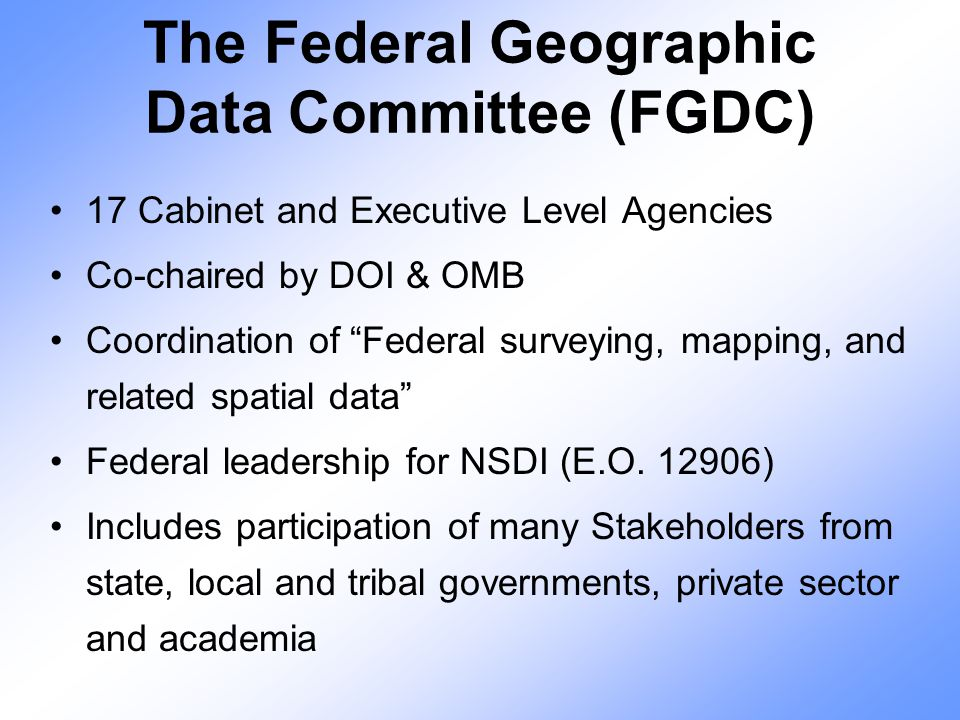 "The Federal Geographic Data Committee (FGDC) 17 Cabinet and Executive Level Agencies Co-chaired by DOI & OMB Coordination of ""Federal surveying, mappi"