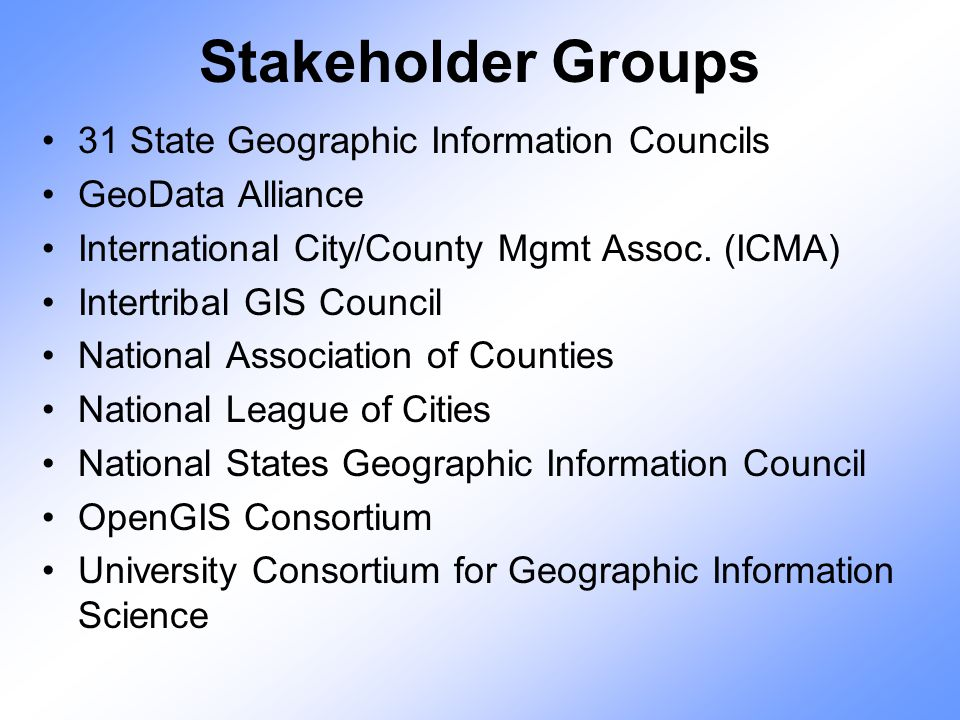 Stakeholder Groups 31 State Geographic Information Councils GeoData Alliance International City/County Mgmt Assoc. (ICMA) Intertribal GIS Council Nati