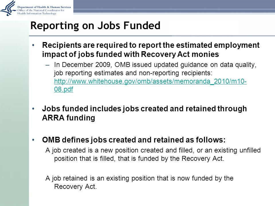 Reporting on Jobs Funded Recipients are required to report the estimated employment impact of jobs funded with Recovery Act monies –In December 2009, OMB issued updated guidance on data quality, job reporting estimates and non-reporting recipients: http://www.whitehouse.gov/omb/assets/memoranda_2010/m10- 08.pdf http://www.whitehouse.gov/omb/assets/memoranda_2010/m10- 08.pdf Jobs funded includes jobs created and retained through ARRA funding OMB defines jobs created and retained as follows: A job created is a new position created and filled, or an existing unfilled position that is filled, that is funded by the Recovery Act.