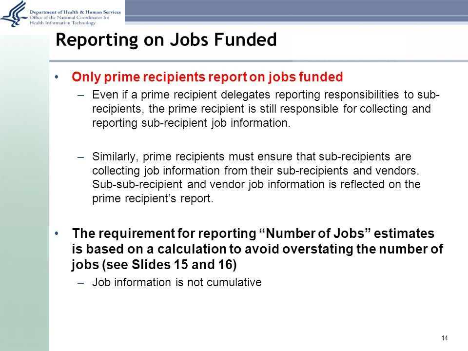 Reporting on Jobs Funded Only prime recipients report on jobs funded –Even if a prime recipient delegates reporting responsibilities to sub- recipients, the prime recipient is still responsible for collecting and reporting sub-recipient job information.