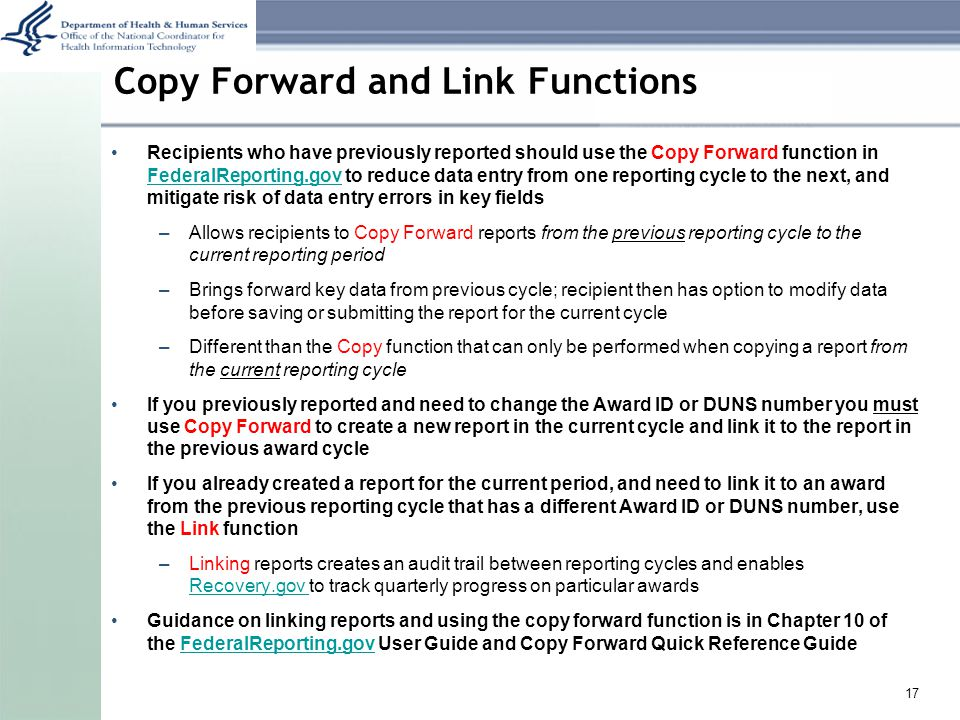 Copy Forward and Link Functions Recipients who have previously reported should use the Copy Forward function in FederalReporting.gov to reduce data entry from one reporting cycle to the next, and mitigate risk of data entry errors in key fields FederalReporting.gov –Allows recipients to Copy Forward reports from the previous reporting cycle to the current reporting period –Brings forward key data from previous cycle; recipient then has option to modify data before saving or submitting the report for the current cycle –Different than the Copy function that can only be performed when copying a report from the current reporting cycle If you previously reported and need to change the Award ID or DUNS number you must use Copy Forward to create a new report in the current cycle and link it to the report in the previous award cycle If you already created a report for the current period, and need to link it to an award from the previous reporting cycle that has a different Award ID or DUNS number, use the Link function –Linking reports creates an audit trail between reporting cycles and enables Recovery.gov to track quarterly progress on particular awards Recovery.gov Guidance on linking reports and using the copy forward function is in Chapter 10 of the FederalReporting.gov User Guide and Copy Forward Quick Reference GuideFederalReporting.gov 17