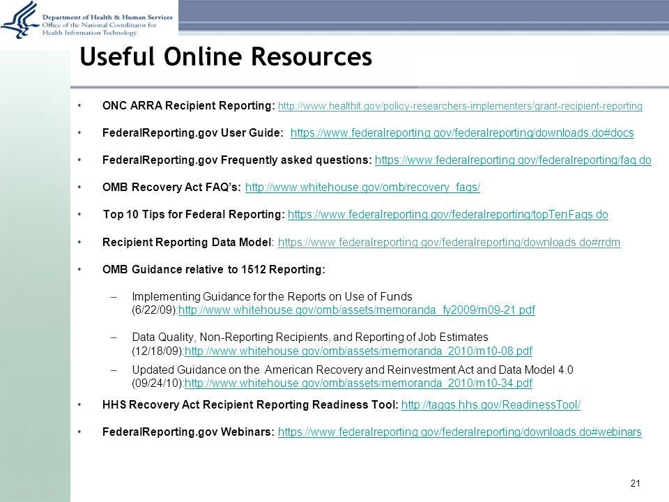 Useful Online Resources ONC ARRA Recipient Reporting: http://www.healthit.gov/policy-researchers-implementers/grant-recipient-reporting FederalReporting.gov User Guide: https://www.federalreporting.gov/federalreporting/downloads.do#docshttps://www.federalreporting.gov/federalreporting/downloads.do#docs FederalReporting.gov Frequently asked questions: https://www.federalreporting.gov/federalreporting/faq.dohttps://www.federalreporting.gov/federalreporting/faq.do OMB Recovery Act FAQ's: http://www.whitehouse.gov/omb/recovery_faqs/http://www.whitehouse.gov/omb/recovery_faqs/ Top 10 Tips for Federal Reporting: https://www.federalreporting.gov/federalreporting/topTenFaqs.dohttps://www.federalreporting.gov/federalreporting/topTenFaqs.do Recipient Reporting Data Model: https://www.federalreporting.gov/federalreporting/downloads.do#rrdm OMB Guidance relative to 1512 Reporting: –Implementing Guidance for the Reports on Use of Funds (6/22/09):http://www.whitehouse.gov/omb/assets/memoranda_fy2009/m09-21.pdfhttp://www.whitehouse.gov/omb/assets/memoranda_fy2009/m09-21.pdf –Data Quality, Non-Reporting Recipients, and Reporting of Job Estimates (12/18/09):http://www.whitehouse.gov/omb/assets/memoranda_2010/m10-08.pdfhttp://www.whitehouse.gov/omb/assets/memoranda_2010/m10-08.pdf –Updated Guidance on the American Recovery and Reinvestment Act and Data Model 4.0 (09/24/10):http://www.whitehouse.gov/omb/assets/memoranda_2010/m10-34.pdfhttp://www.whitehouse.gov/omb/assets/memoranda_2010/m10-34.pdf HHS Recovery Act Recipient Reporting Readiness Tool: http://taggs.hhs.gov/ReadinessTool/http://taggs.hhs.gov/ReadinessTool/ FederalReporting.gov Webinars: https://www.federalreporting.gov/federalreporting/downloads.do#webinarshttps://www.federalreporting.gov/federalreporting/downloads.do#webinars 21