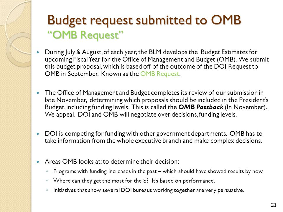 Budget request submitted to OMB OMB Request During July & August, of each year, the BLM develops the Budget Estimates for upcoming Fiscal Year for the Office of Management and Budget (OMB).