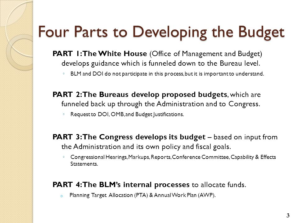 Four Parts to Developing the Budget PART 1: The White House (Office of Management and Budget) develops guidance which is funneled down to the Bureau level.