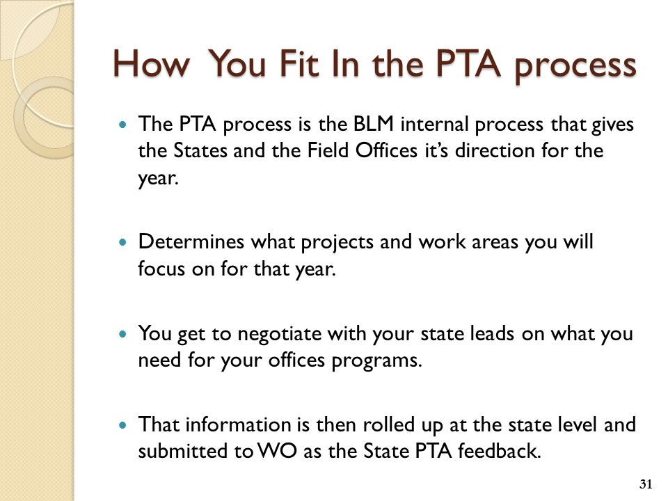 How You Fit In the PTA process The PTA process is the BLM internal process that gives the States and the Field Offices it's direction for the year.