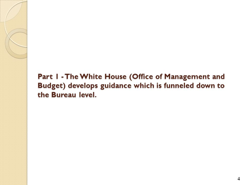 4 Part 1 - The White House (Office of Management and Budget) develops guidance which is funneled down to the Bureau level.