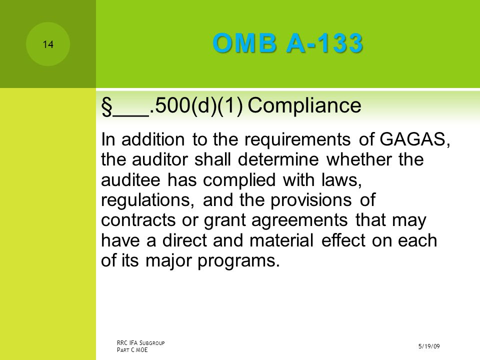 OMB A-133 §___.500(d)(1) Compliance In addition to the requirements of GAGAS, the auditor shall determine whether the auditee has complied with laws, regulations, and the provisions of contracts or grant agreements that may have a direct and material effect on each of its major programs.