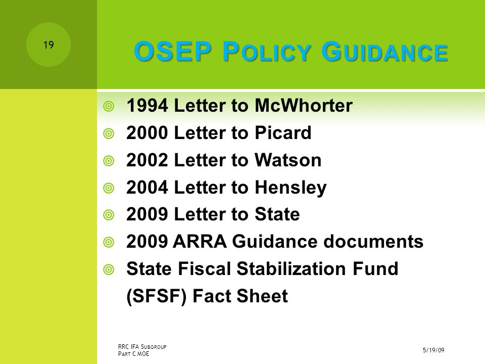 OSEP P OLICY G UIDANCE  1994 Letter to McWhorter  2000 Letter to Picard  2002 Letter to Watson  2004 Letter to Hensley  2009 Letter to State  2009 ARRA Guidance documents  State Fiscal Stabilization Fund (SFSF) Fact Sheet 5/19/09 RRC IFA S UBGROUP P ART C MOE 19
