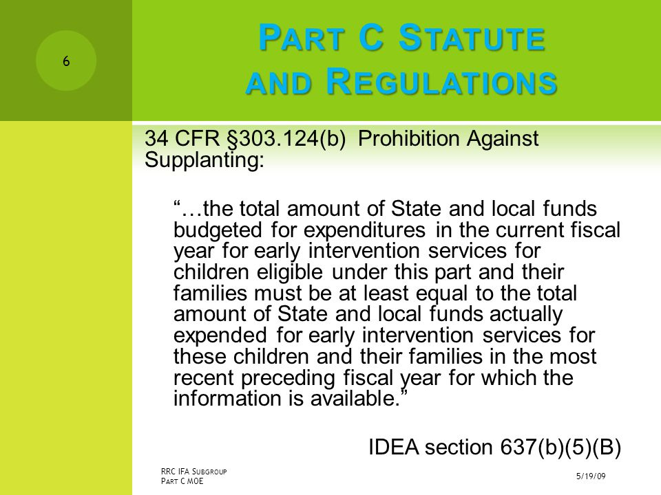 P ART C S TATUTE AND R EGULATIONS 34 CFR §303.124(b) Prohibition Against Supplanting: …the total amount of State and local funds budgeted for expenditures in the current fiscal year for early intervention services for children eligible under this part and their families must be at least equal to the total amount of State and local funds actually expended for early intervention services for these children and their families in the most recent preceding fiscal year for which the information is available. IDEA section 637(b)(5)(B) 5/19/09 RRC IFA S UBGROUP P ART C MOE 6