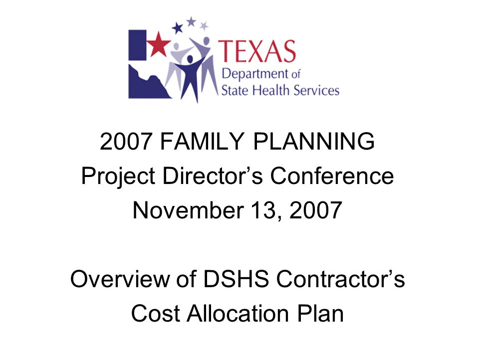 2007 FAMILY PLANNING Project Director's Conference November 13, 2007 Overview of DSHS Contractor's Cost Allocation Plan