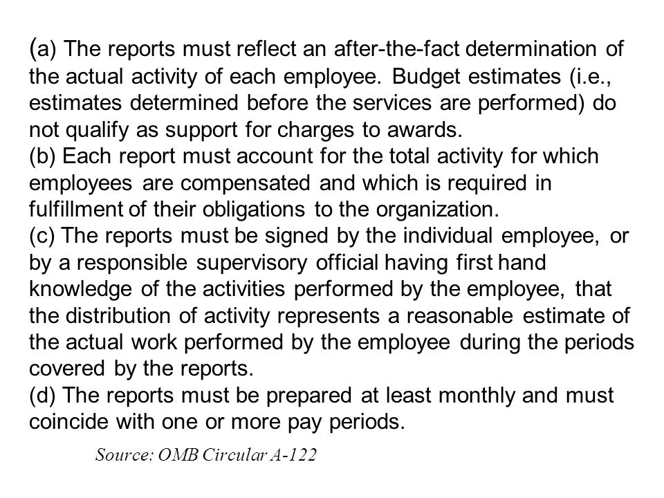 ( a) The reports must reflect an after-the-fact determination of the actual activity of each employee. Budget estimates (i.e., estimates determined be