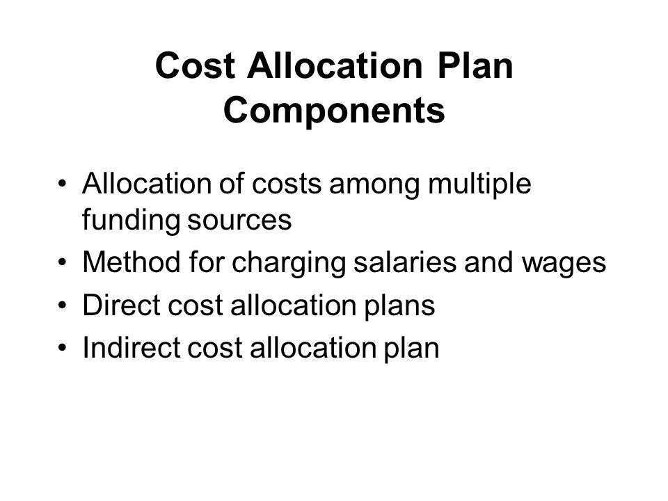 Cost Allocation Plan Components Allocation of costs among multiple funding sources Method for charging salaries and wages Direct cost allocation plans