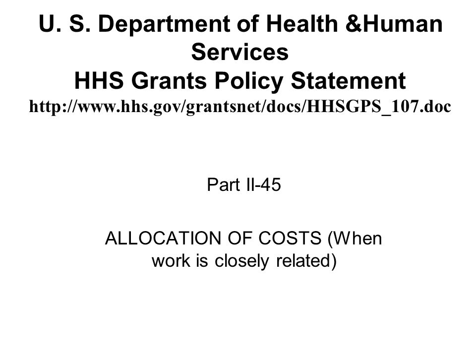U. S. Department of Health &Human Services HHS Grants Policy Statement http://www.hhs.gov/grantsnet/docs/HHSGPS_107.doc Part II-45 ALLOCATION OF COSTS