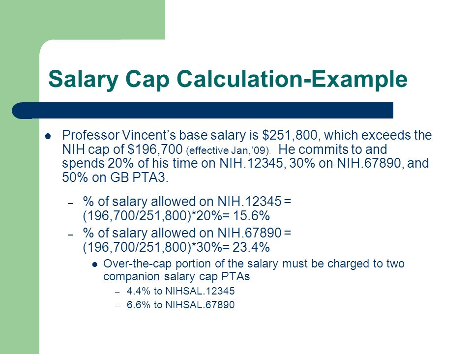 Salary Cap Calculation-Example Professor Vincent's base salary is $251,800, which exceeds the NIH cap of $196,700 (effective Jan,'09).