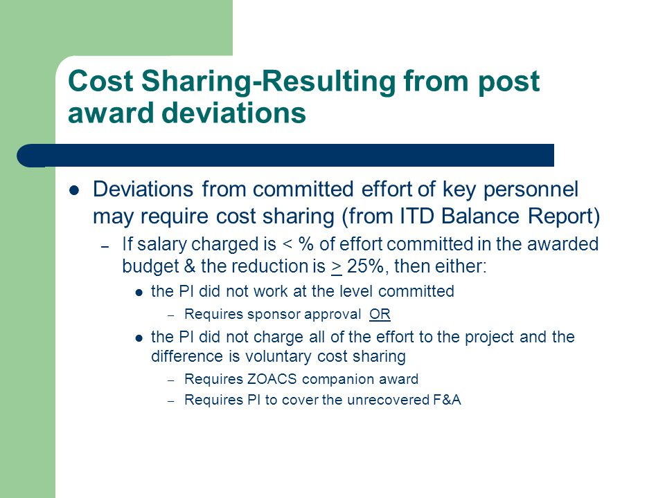 Cost Sharing-Resulting from post award deviations Deviations from committed effort of key personnel may require cost sharing (from ITD Balance Report) – If salary charged is 25%, then either: the PI did not work at the level committed – Requires sponsor approval OR the PI did not charge all of the effort to the project and the difference is voluntary cost sharing – Requires ZOACS companion award – Requires PI to cover the unrecovered F&A