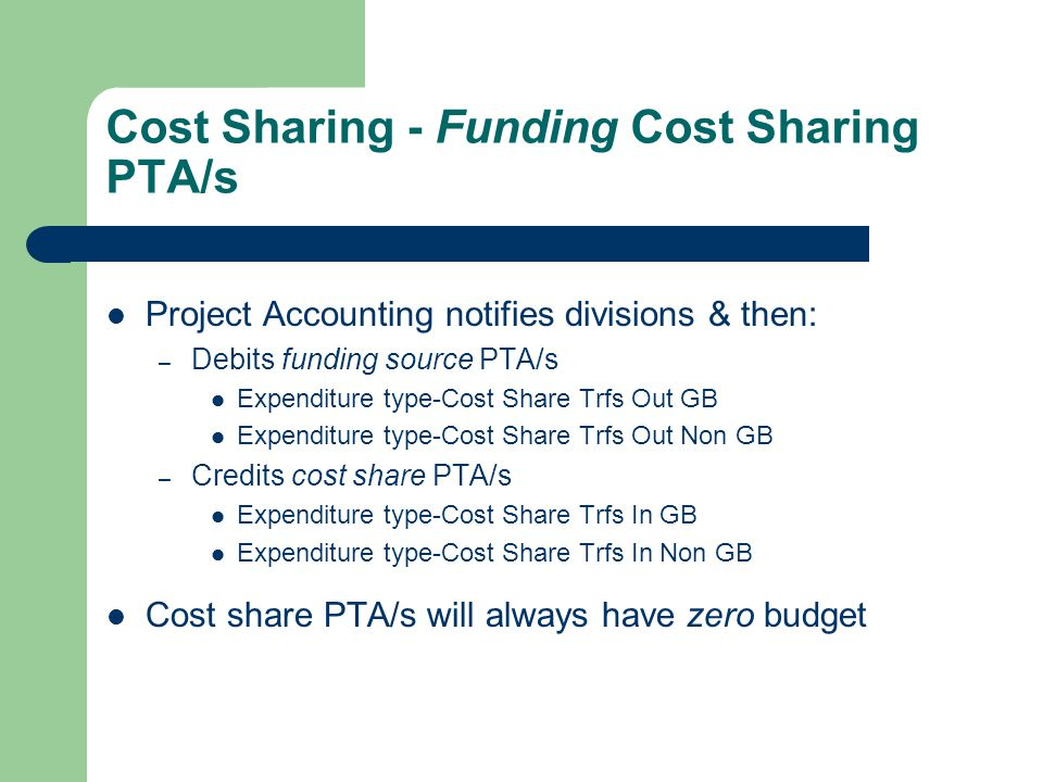 Cost Sharing - Funding Cost Sharing PTA/s Project Accounting notifies divisions & then: – Debits funding source PTA/s Expenditure type-Cost Share Trfs Out GB Expenditure type-Cost Share Trfs Out Non GB – Credits cost share PTA/s Expenditure type-Cost Share Trfs In GB Expenditure type-Cost Share Trfs In Non GB Cost share PTA/s will always have zero budget