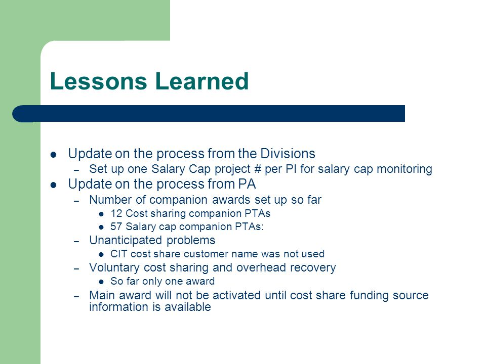 Lessons Learned Update on the process from the Divisions – Set up one Salary Cap project # per PI for salary cap monitoring Update on the process from PA – Number of companion awards set up so far 12 Cost sharing companion PTAs 57 Salary cap companion PTAs: – Unanticipated problems CIT cost share customer name was not used – Voluntary cost sharing and overhead recovery So far only one award – Main award will not be activated until cost share funding source information is available