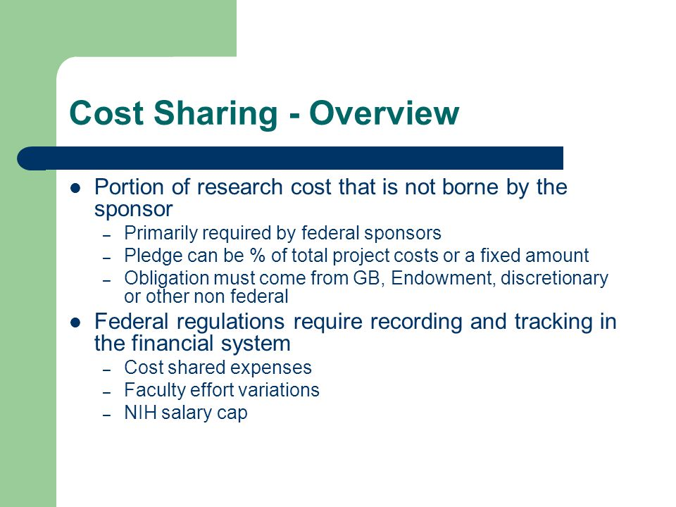 Cost Sharing - Overview Only allowable direct costs can be cost shared – Faculty salaries/benefits – Non faculty salaries/benefits – GRA assistantships and tuition – Equipment and M&S – Other direct costs