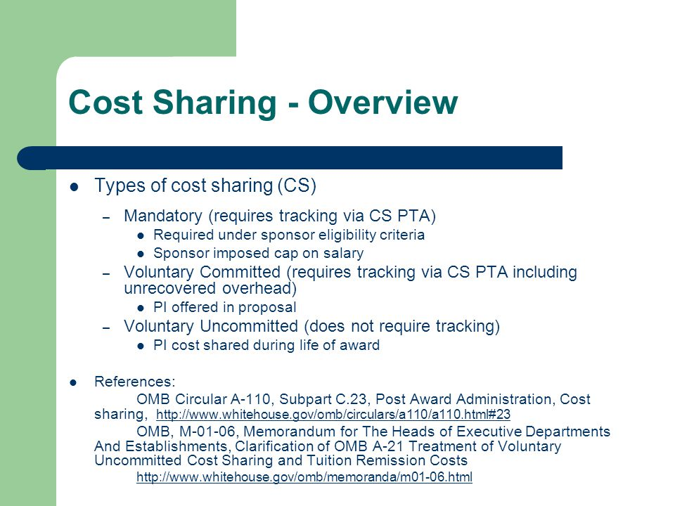 Cost Sharing - Overview Types of cost sharing (CS) – Mandatory (requires tracking via CS PTA) Required under sponsor eligibility criteria Sponsor imposed cap on salary – Voluntary Committed (requires tracking via CS PTA including unrecovered overhead) PI offered in proposal – Voluntary Uncommitted (does not require tracking) PI cost shared during life of award References: OMB Circular A-110, Subpart C.23, Post Award Administration, Cost sharing, http://www.whitehouse.gov/omb/circulars/a110/a110.html#23 http://www.whitehouse.gov/omb/circulars/a110/a110.html#23 OMB, M-01-06, Memorandum for The Heads of Executive Departments And Establishments, Clarification of OMB A-21 Treatment of Voluntary Uncommitted Cost Sharing and Tuition Remission Costs http://www.whitehouse.gov/omb/memoranda/m01-06.html