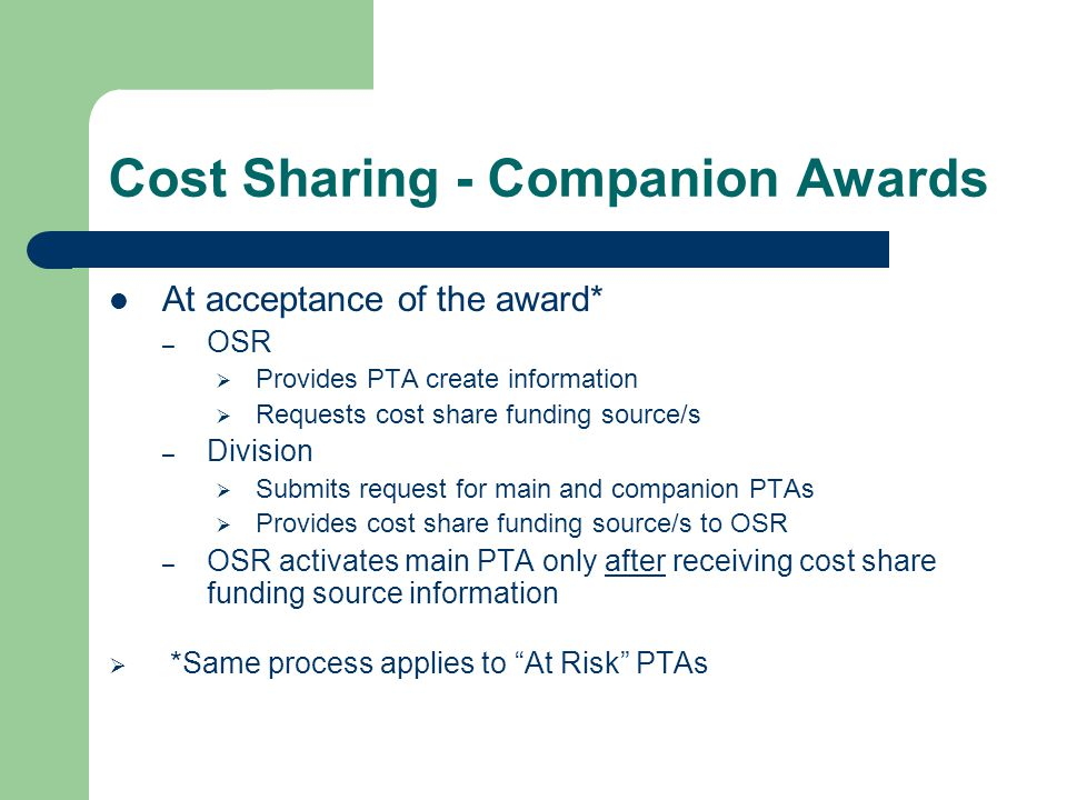 Cost Sharing - Companion Awards Naming convention for companion awards – Mandatory and voluntary cost sharing = ZOACS.XXXXX  Z - so this PTA always appears last on PTA listings/reports  OACS = Other Activities Cost Sharing  XXXXX – Should be the same as Caltech award number – Salary cap = SAL.XXXXX Example: NIHSAL.12345; or subaward: USCSAL.12345 When setting up companion PTA (including salary cap), select CIT Cost Share for Funding Source Name