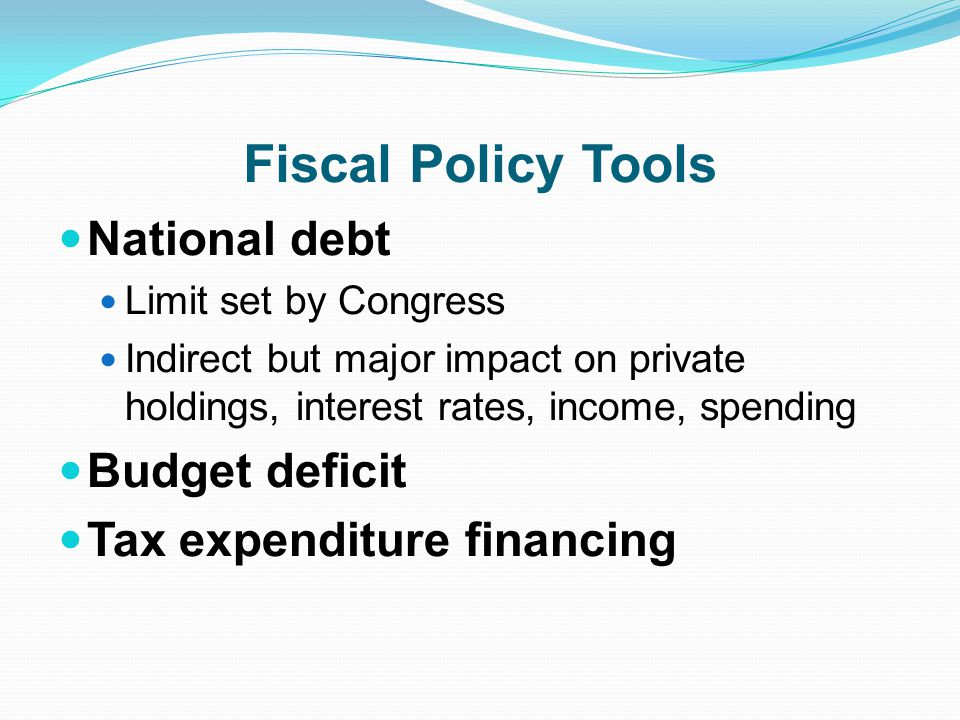Fiscal Policy Tools National debt Limit set by Congress Indirect but major impact on private holdings, interest rates, income, spending Budget deficit Tax expenditure financing