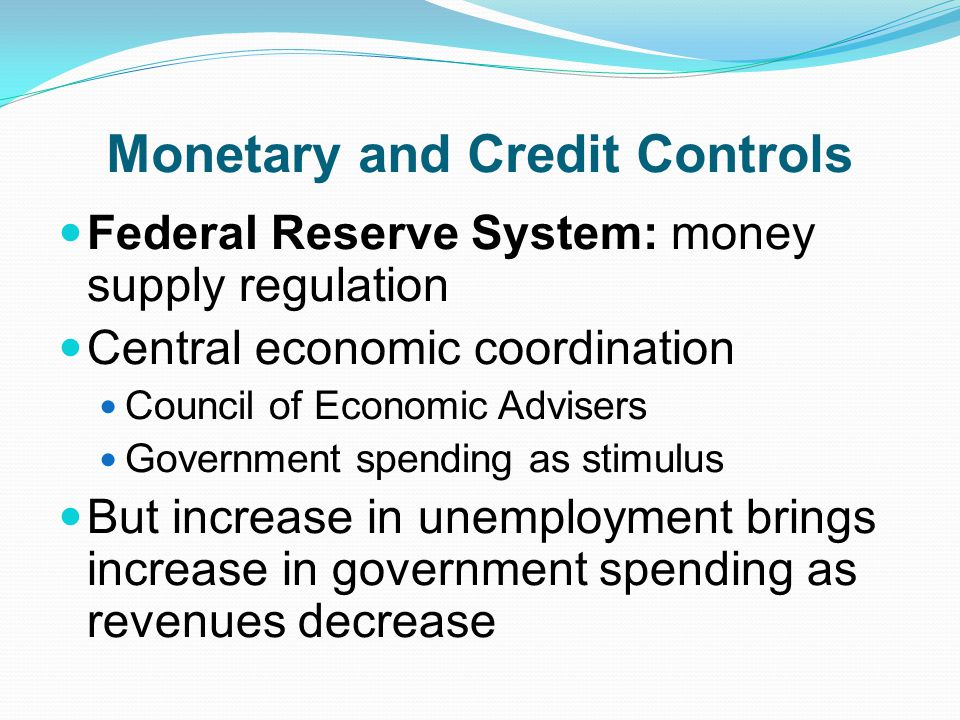 Monetary and Credit Controls Federal Reserve System: money supply regulation Central economic coordination Council of Economic Advisers Government spending as stimulus But increase in unemployment brings increase in government spending as revenues decrease