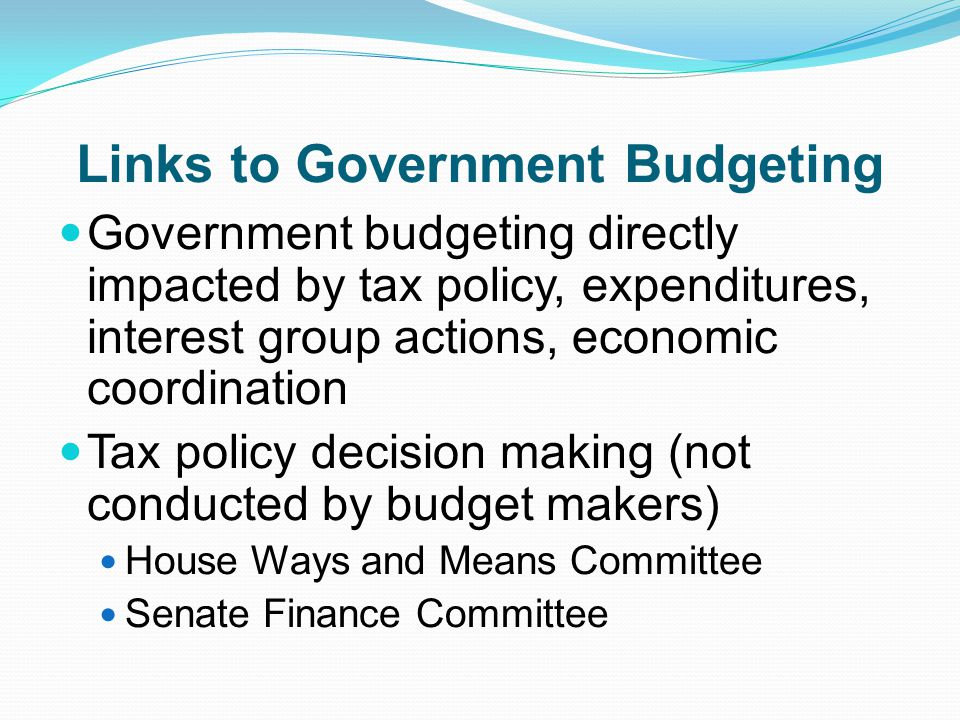 Links to Government Budgeting Government budgeting directly impacted by tax policy, expenditures, interest group actions, economic coordination Tax policy decision making (not conducted by budget makers) House Ways and Means Committee Senate Finance Committee