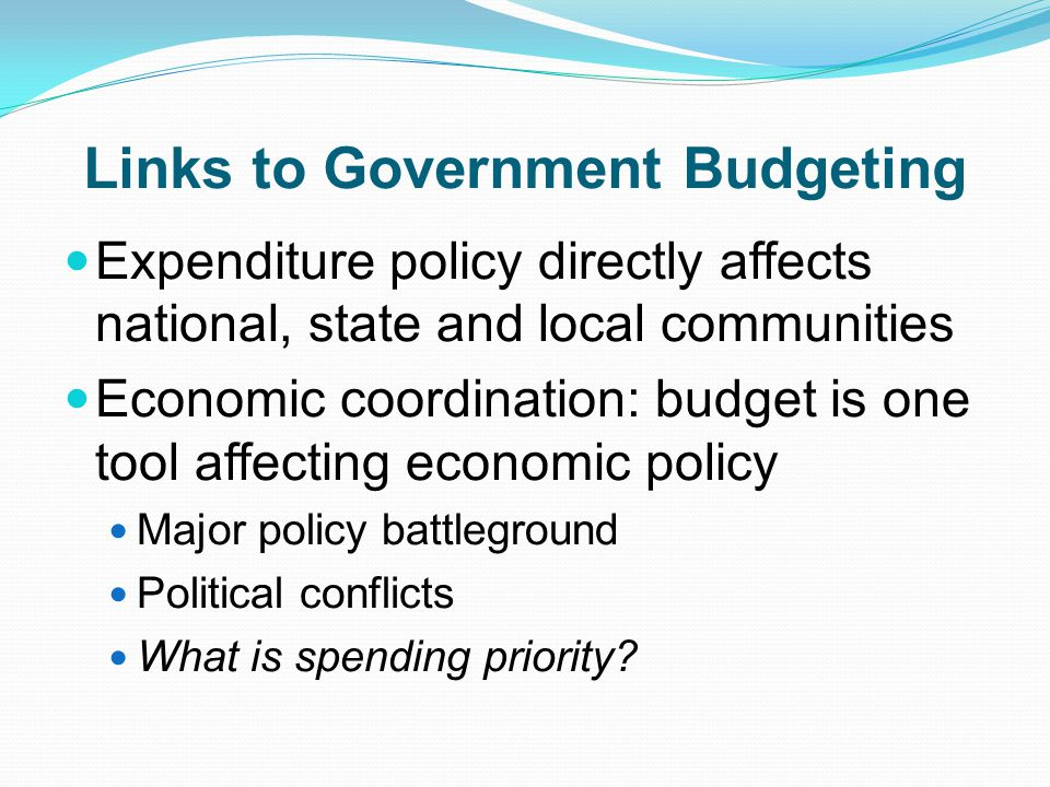 Links to Government Budgeting Expenditure policy directly affects national, state and local communities Economic coordination: budget is one tool affecting economic policy Major policy battleground Political conflicts What is spending priority?