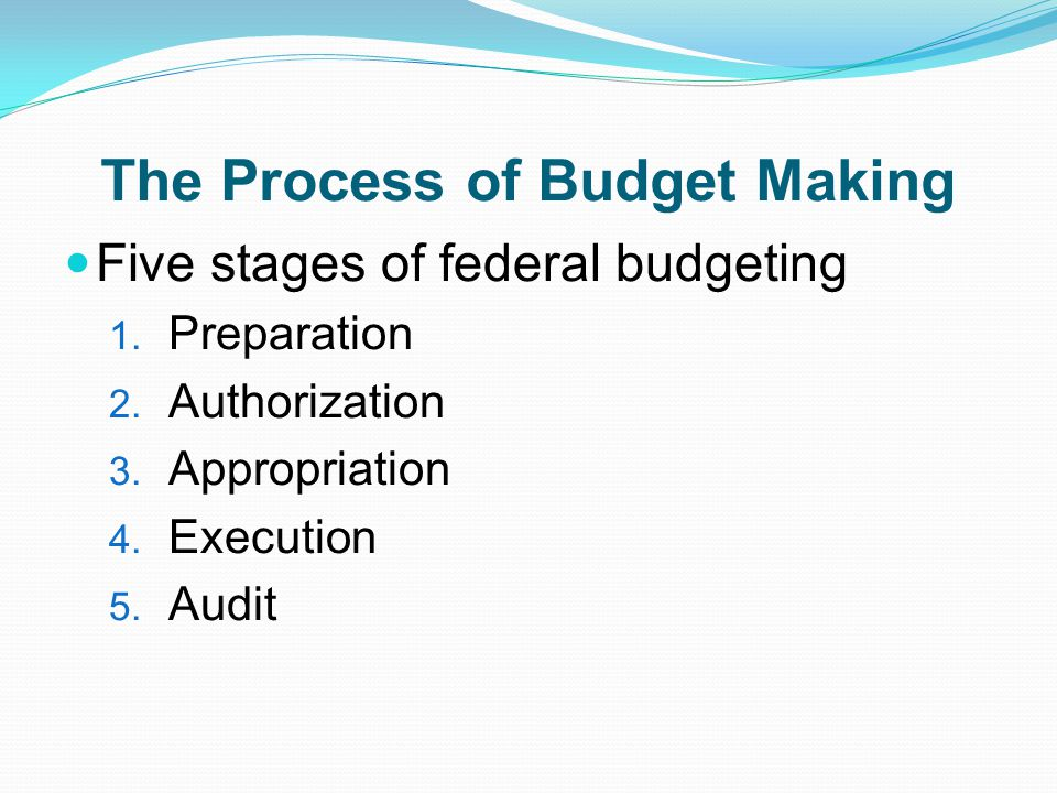 The Process of Budget Making Five stages of federal budgeting 1.