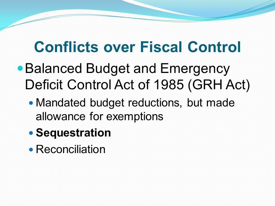Conflicts over Fiscal Control Balanced Budget and Emergency Deficit Control Act of 1985 (GRH Act) Mandated budget reductions, but made allowance for exemptions Sequestration Reconciliation