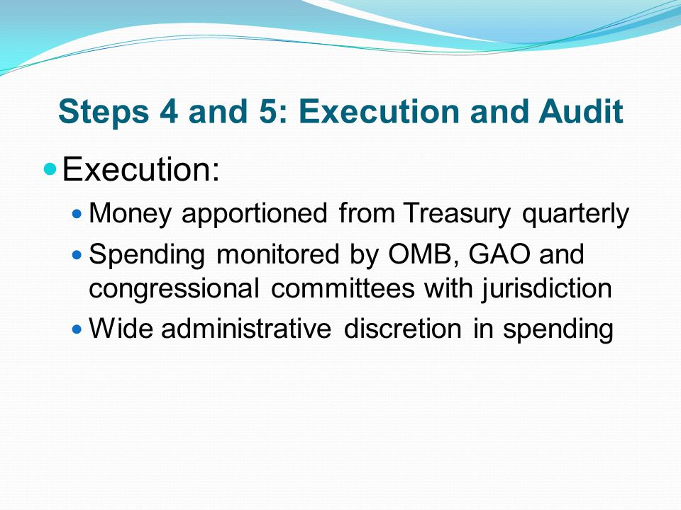 Steps 4 and 5: Execution and Audit Execution: Money apportioned from Treasury quarterly Spending monitored by OMB, GAO and congressional committees with jurisdiction Wide administrative discretion in spending