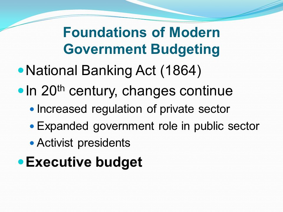 Foundations of Modern Government Budgeting National Banking Act (1864) In 20 th century, changes continue Increased regulation of private sector Expanded government role in public sector Activist presidents Executive budget