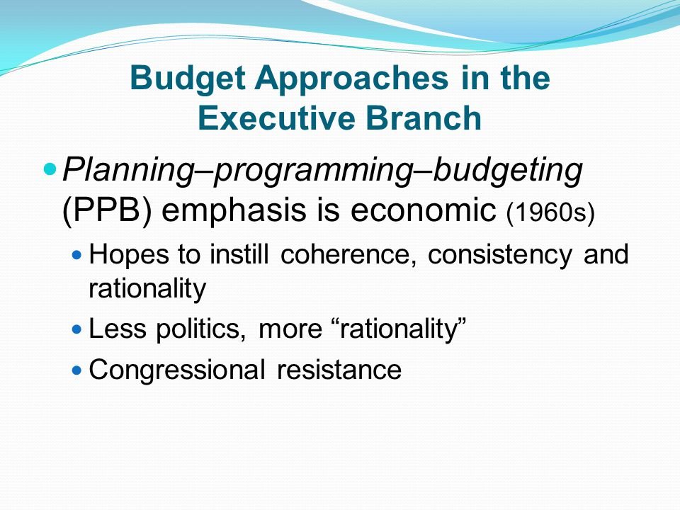 Budget Approaches in the Executive Branch Planning–programming–budgeting (PPB) emphasis is economic (1960s) Hopes to instill coherence, consistency and rationality Less politics, more rationality Congressional resistance