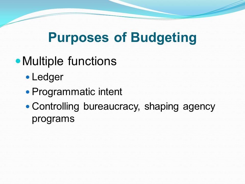 Purposes of Budgeting Multiple functions Ledger Programmatic intent Controlling bureaucracy, shaping agency programs
