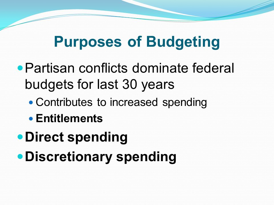 Purposes of Budgeting Partisan conflicts dominate federal budgets for last 30 years Contributes to increased spending Entitlements Direct spending Discretionary spending
