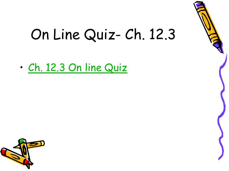 On Line Quiz- Ch. 12.3 Ch. 12.3 On line Quiz