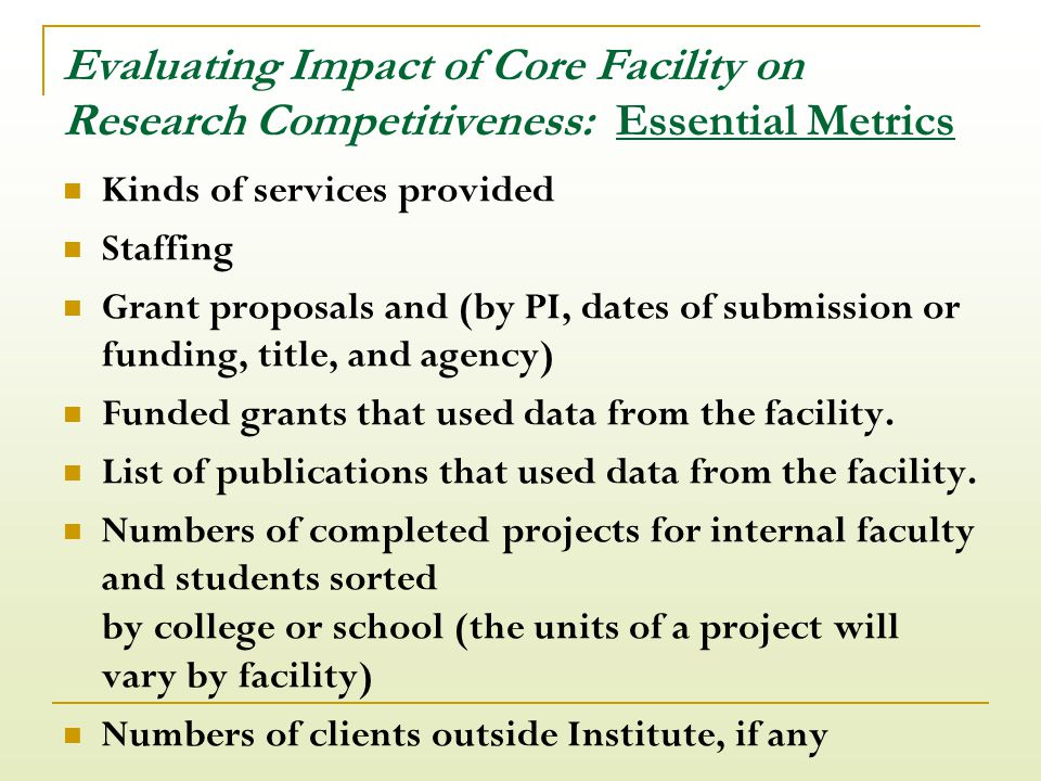 Evaluating Impact of Core Facility on Research Competitiveness: Essential Metrics Kinds of services provided Staffing Grant proposals and (by PI, dates of submission or funding, title, and agency) Funded grants that used data from the facility.