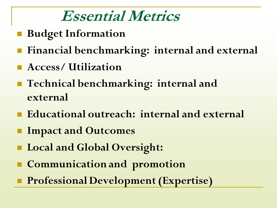 Essential Metrics Budget Information Financial benchmarking: internal and external Access/ Utilization Technical benchmarking: internal and external Educational outreach: internal and external Impact and Outcomes Local and Global Oversight: Communication and promotion Professional Development (Expertise)