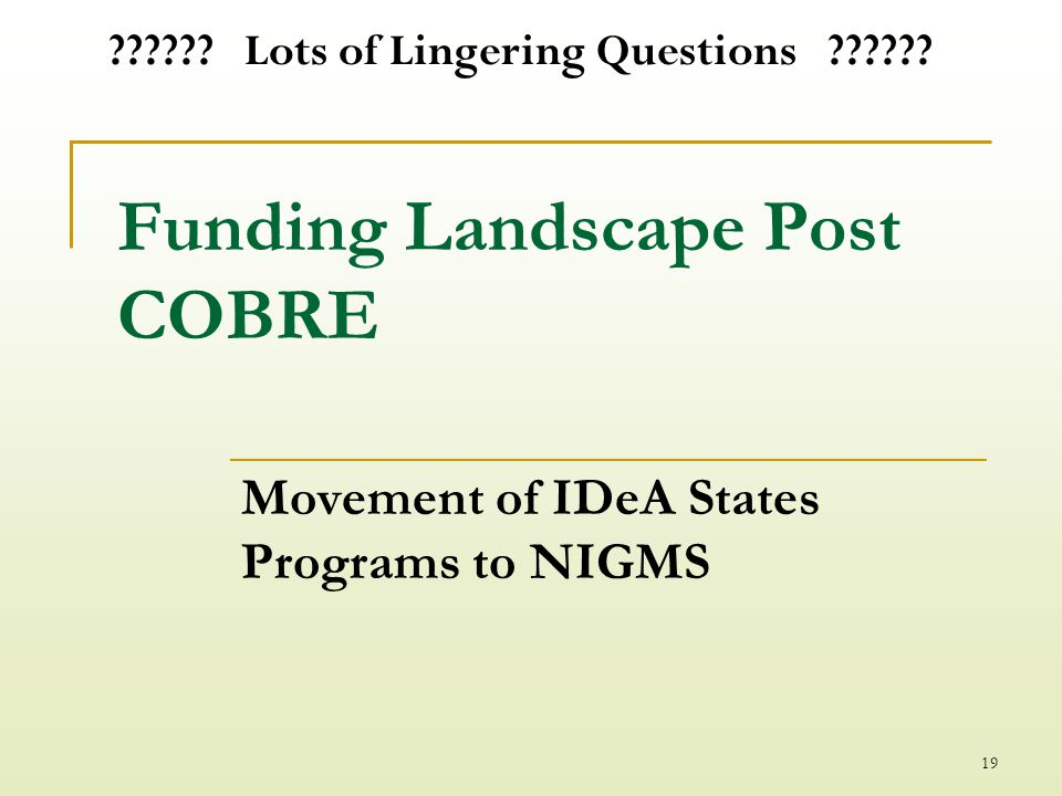 Funding Landscape Post COBRE Movement of IDeA States Programs to NIGMS 19 .