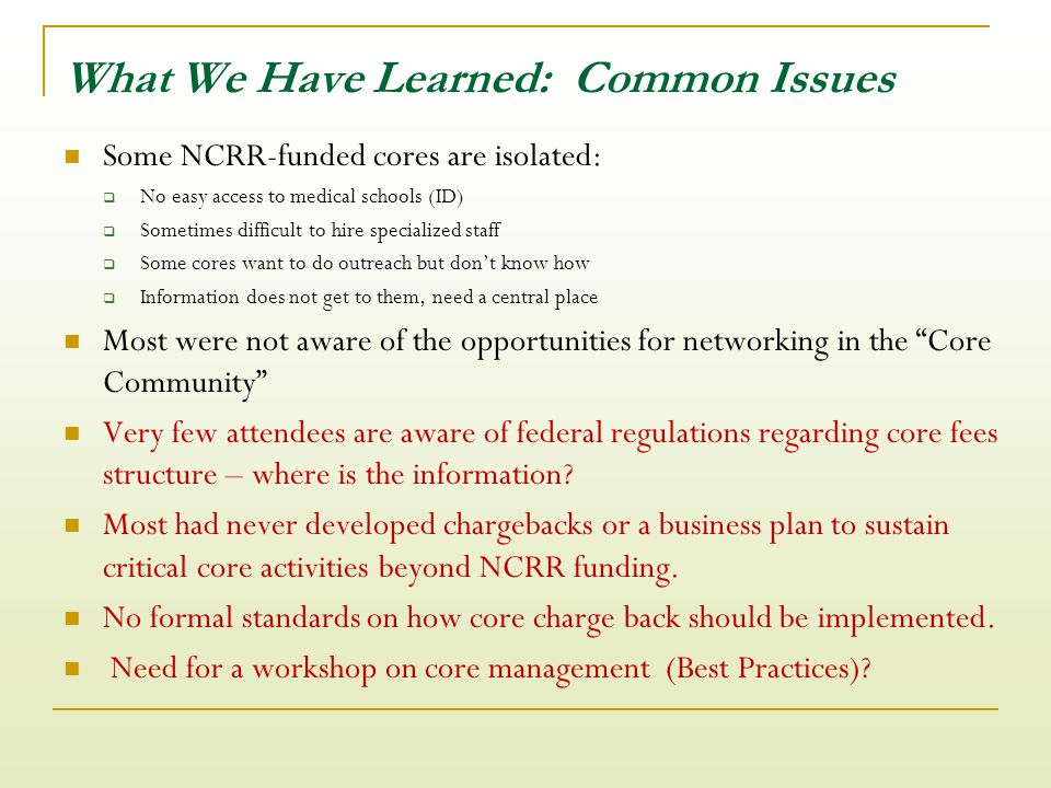 What We Have Learned: Common Issues Some NCRR-funded cores are isolated:  No easy access to medical schools (ID)  Sometimes difficult to hire specialized staff  Some cores want to do outreach but don't know how  Information does not get to them, need a central place Most were not aware of the opportunities for networking in the Core Community Very few attendees are aware of federal regulations regarding core fees structure – where is the information.